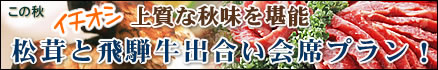 【秋得】上質な秋味を堪能!松茸と飛騨牛出合い会席プラン